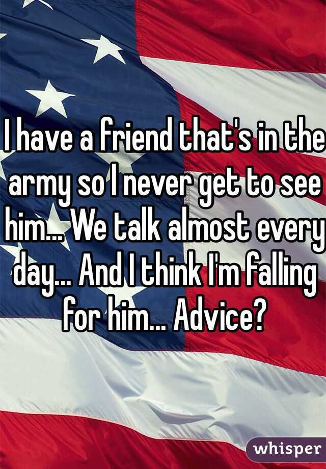 I have a friend that's in the army so I never get to see him... We talk almost every day... And I think I'm falling for him... Advice?