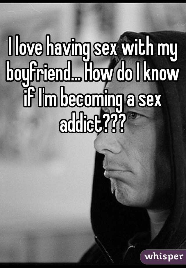 I love having sex with my boyfriend... How do I know if I'm becoming a sex addict???