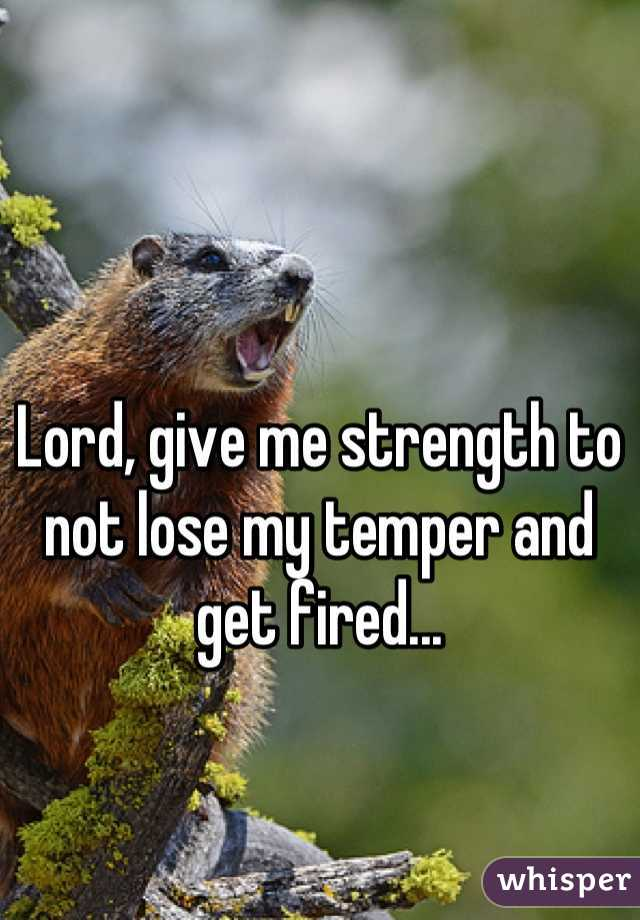 Lord, give me strength to not lose my temper and get fired...