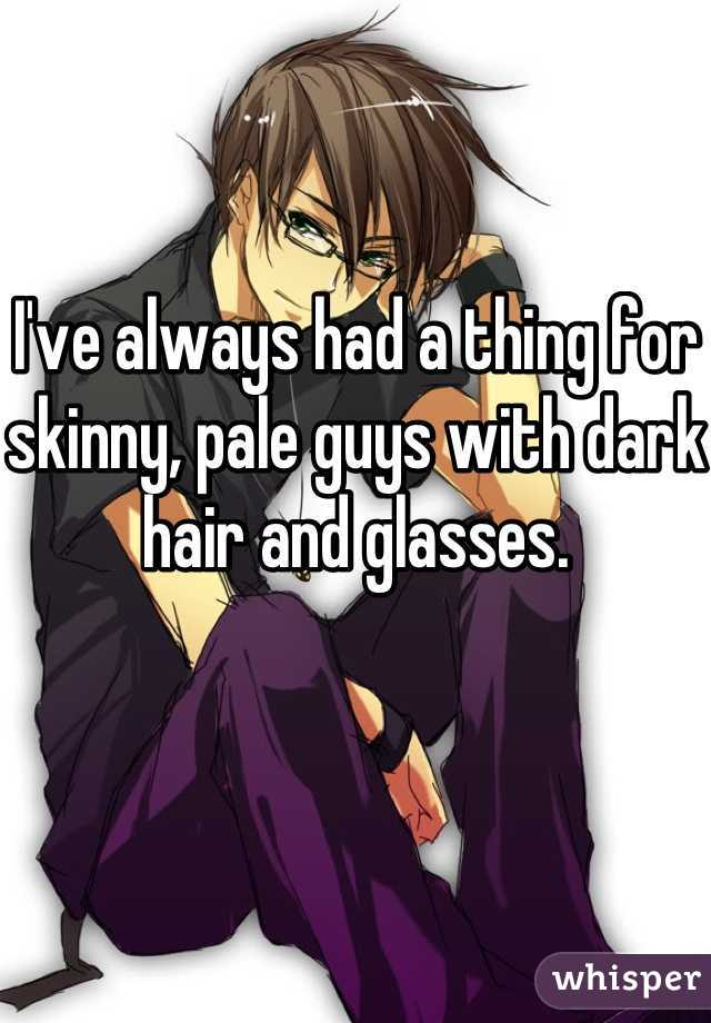 I've always had a thing for skinny, pale guys with dark hair and glasses.