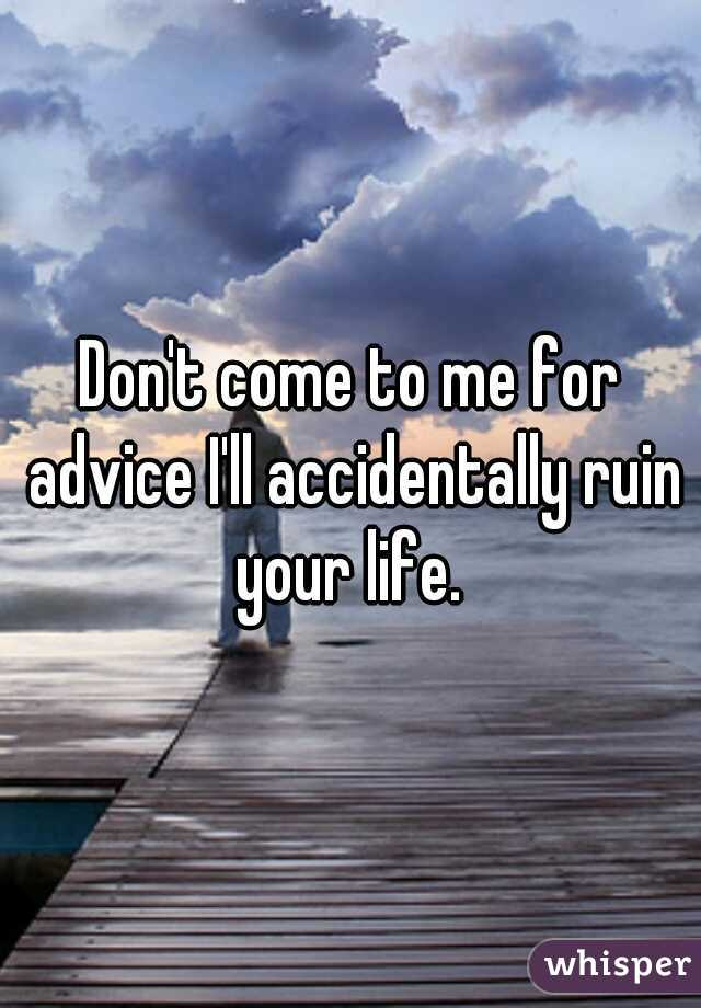 Don't come to me for advice I'll accidentally ruin your life.
