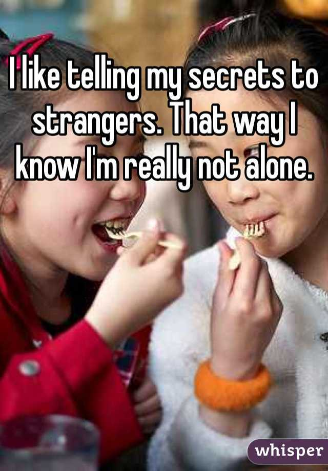 I like telling my secrets to strangers. That way I know I'm really not alone.