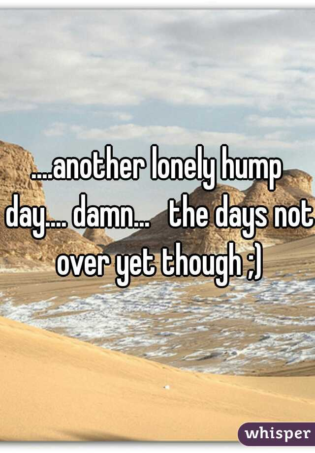 ....another lonely hump day.... damn...   the days not over yet though ;)