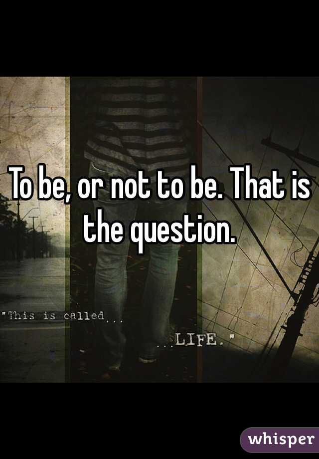 To be, or not to be. That is the question.