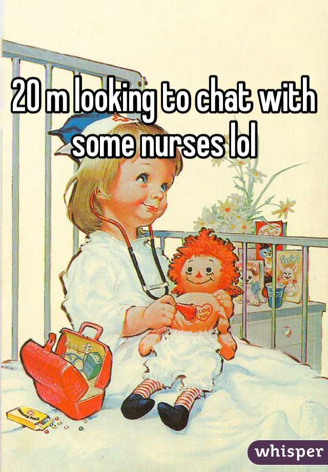 20 m looking to chat with some nurses lol