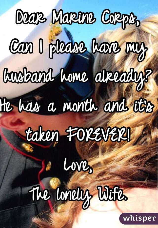 Dear Marine Corps, Can I please have my husband home already? He has a month and it's taken FOREVER! Love, The lonely Wife.