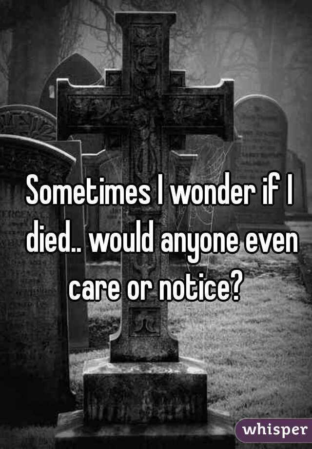 Sometimes I wonder if I died.. would anyone even care or notice?