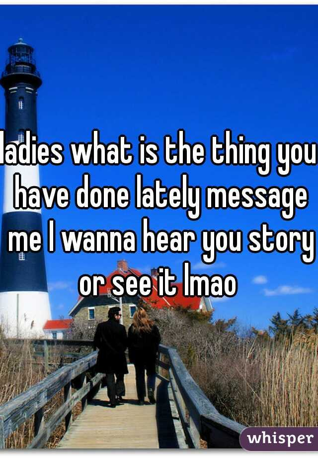 ladies what is the thing you have done lately message me I wanna hear you story or see it lmao