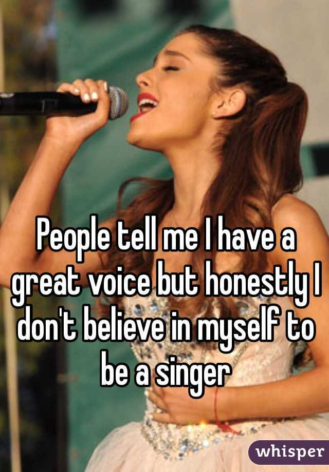 People tell me I have a great voice but honestly I don't believe in myself to be a singer