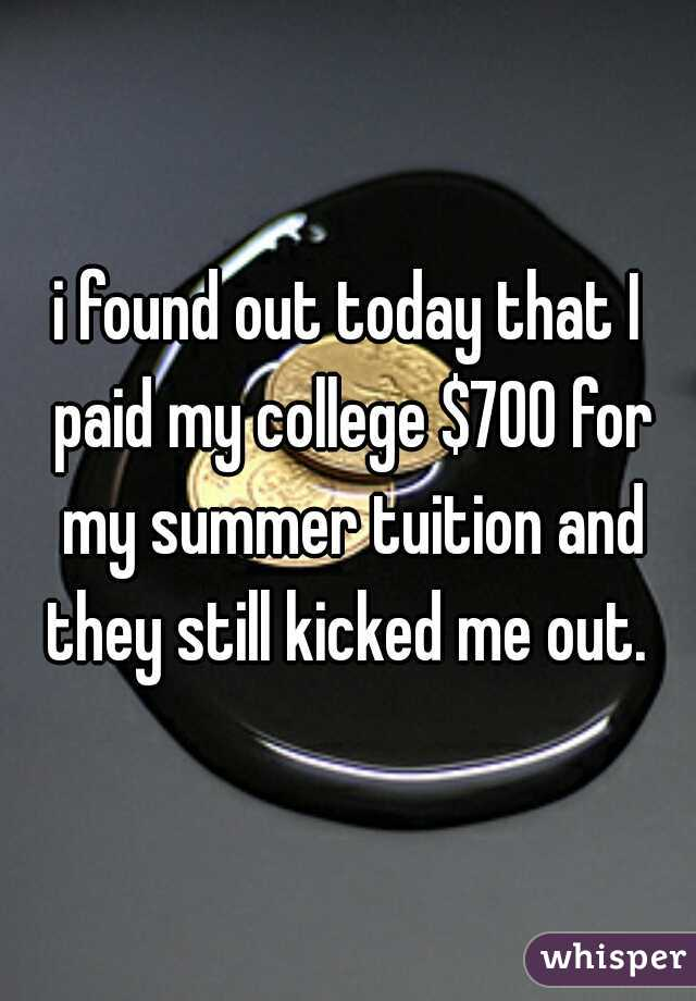 i found out today that I paid my college $700 for my summer tuition and they still kicked me out.