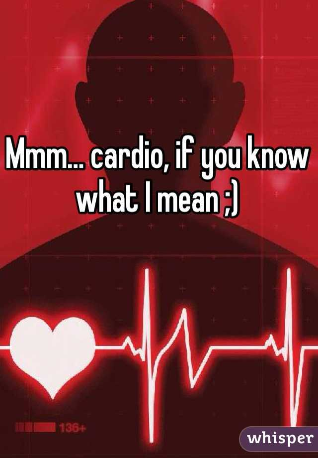 Mmm… cardio, if you know what I mean ;)