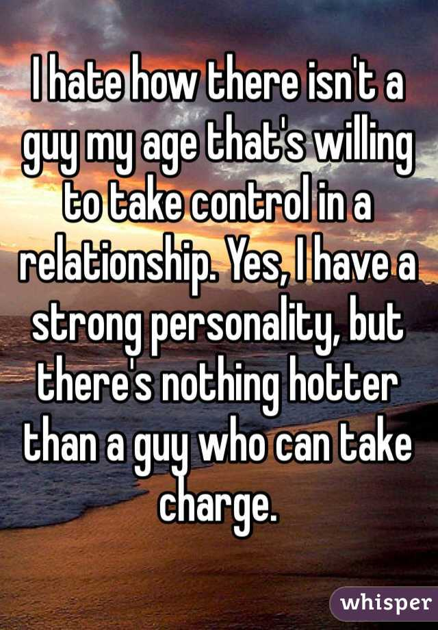 I hate how there isn't a guy my age that's willing to take control in a relationship. Yes, I have a strong personality, but there's nothing hotter than a guy who can take charge.