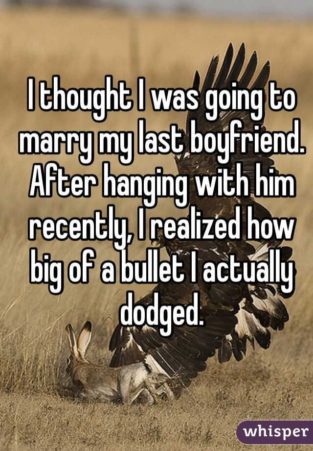 I thought I was going to marry my last boyfriend. After hanging with him recently, I realized how big of a bullet I actually dodged.