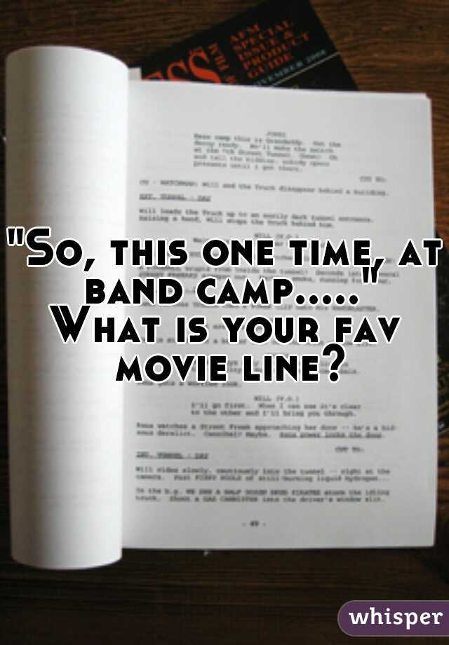 """So, this one time, at band camp....."" What is your fav movie line?"