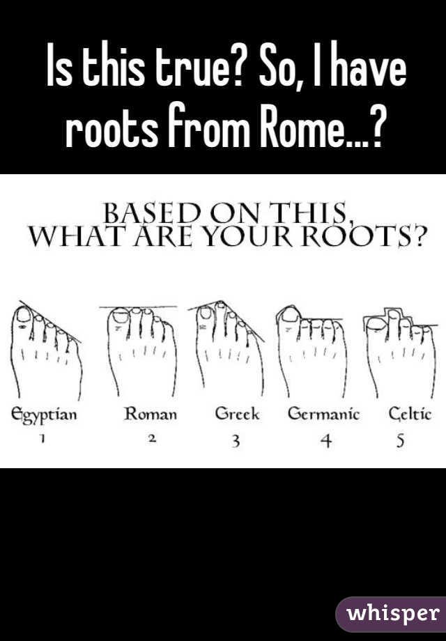 Is this true? So, I have roots from Rome...?