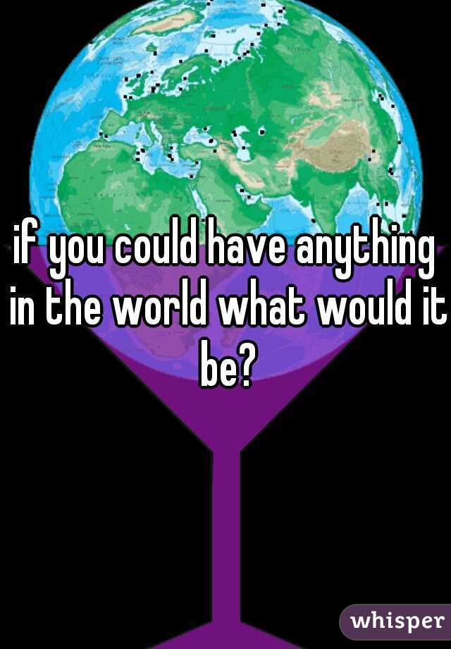 if you could have anything in the world what would it be?