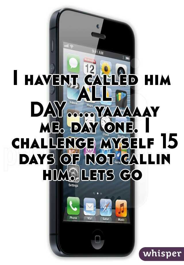 I havent called him ALL DAY.....yaaaaay me. day one. I challenge myself 15 days of not callin him. lets go