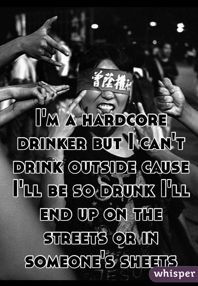 I'm a hardcore drinker but I can't drink outside cause I'll be so drunk I'll end up on the streets or in someone's sheets