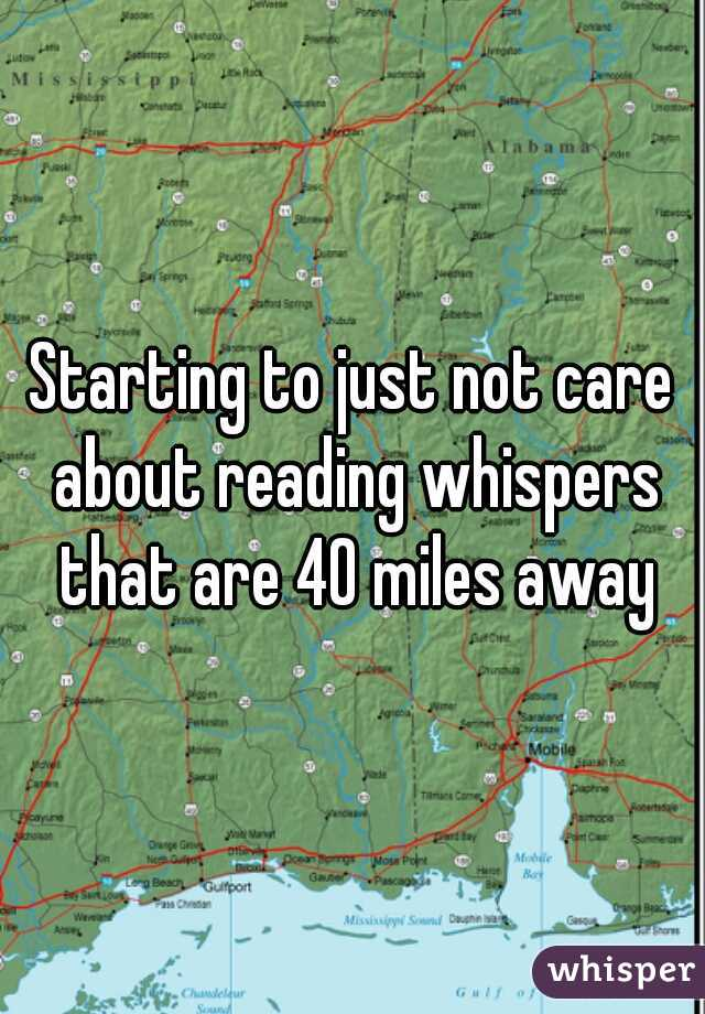 Starting to just not care about reading whispers that are 40 miles away