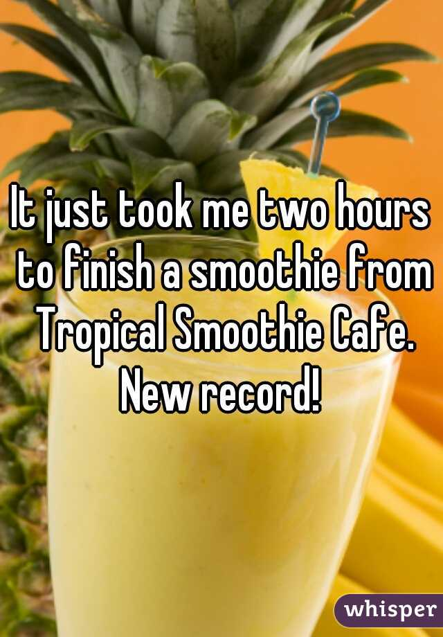 It just took me two hours to finish a smoothie from Tropical Smoothie Cafe. New record!