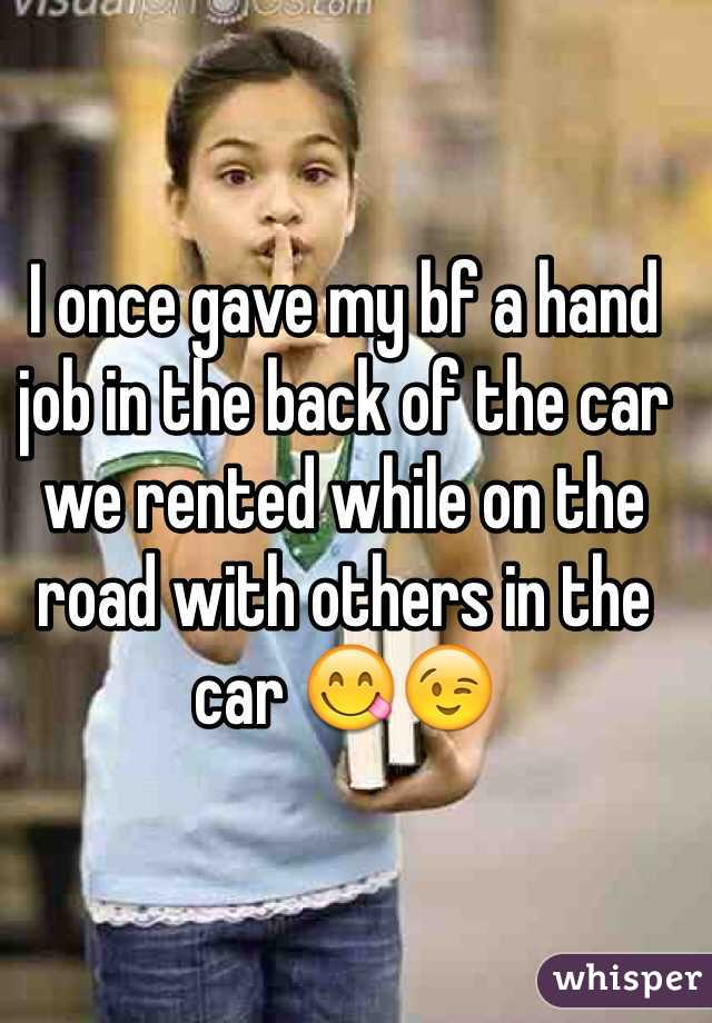 I once gave my bf a hand job in the back of the car we rented while on the road with others in the car 😋😉