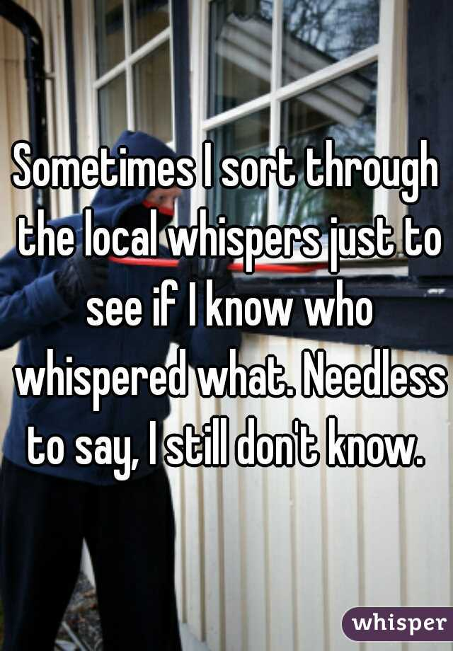 Sometimes I sort through the local whispers just to see if I know who whispered what. Needless to say, I still don't know.