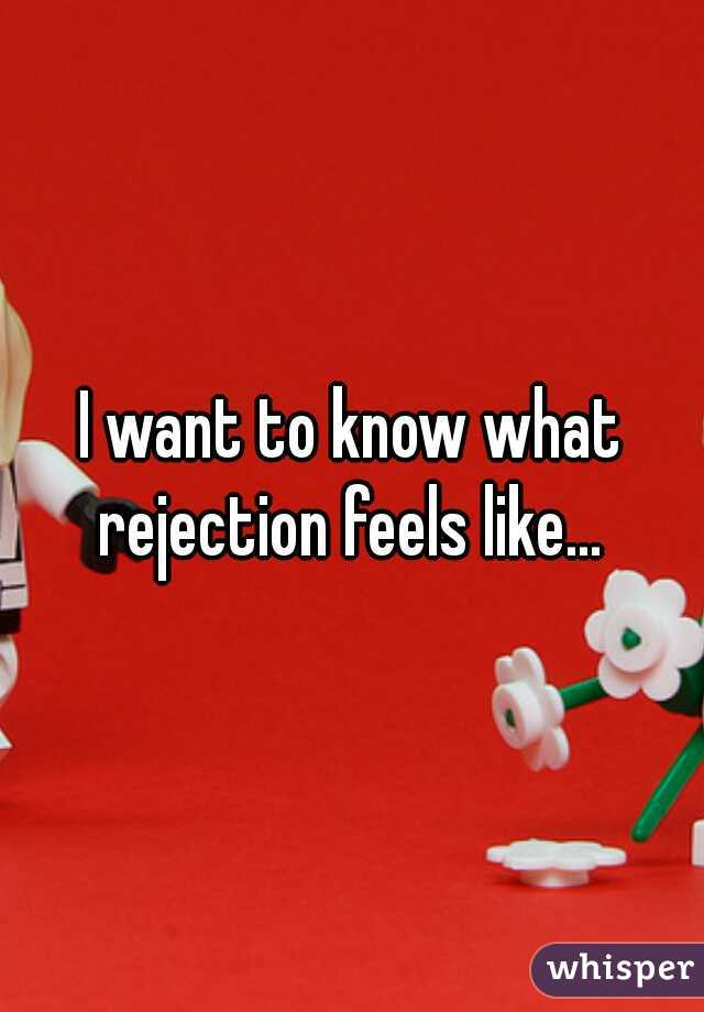 I want to know what rejection feels like...