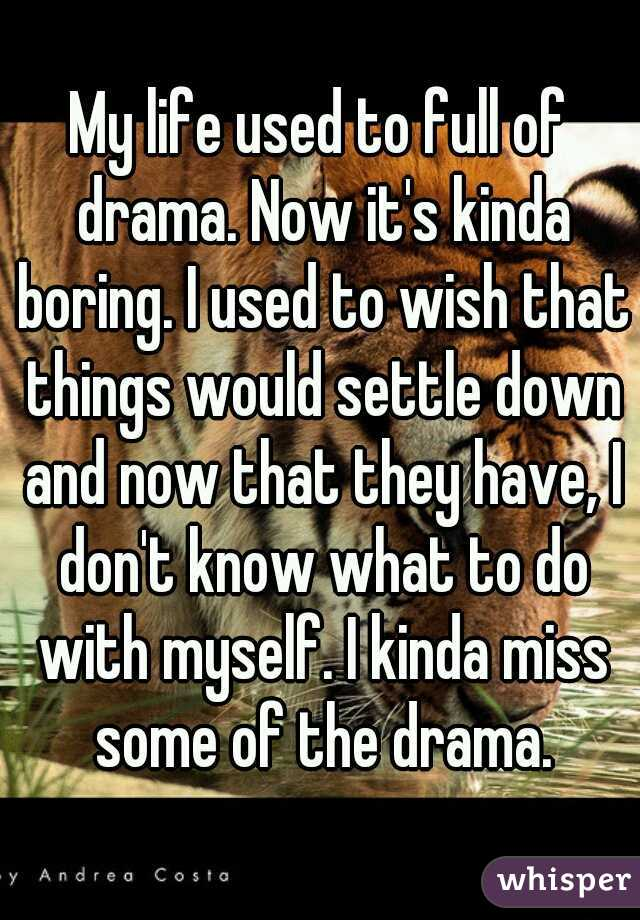 My life used to full of drama. Now it's kinda boring. I used to wish that things would settle down and now that they have, I don't know what to do with myself. I kinda miss some of the drama.