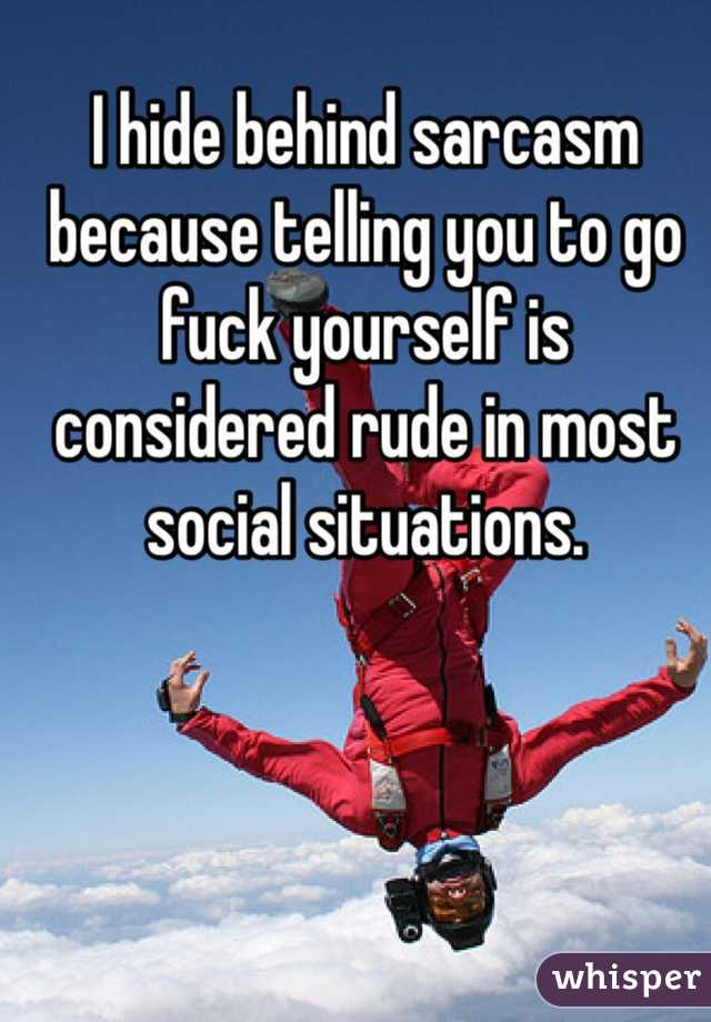 I hide behind sarcasm because telling you to go fuck yourself is considered rude in most social situations.