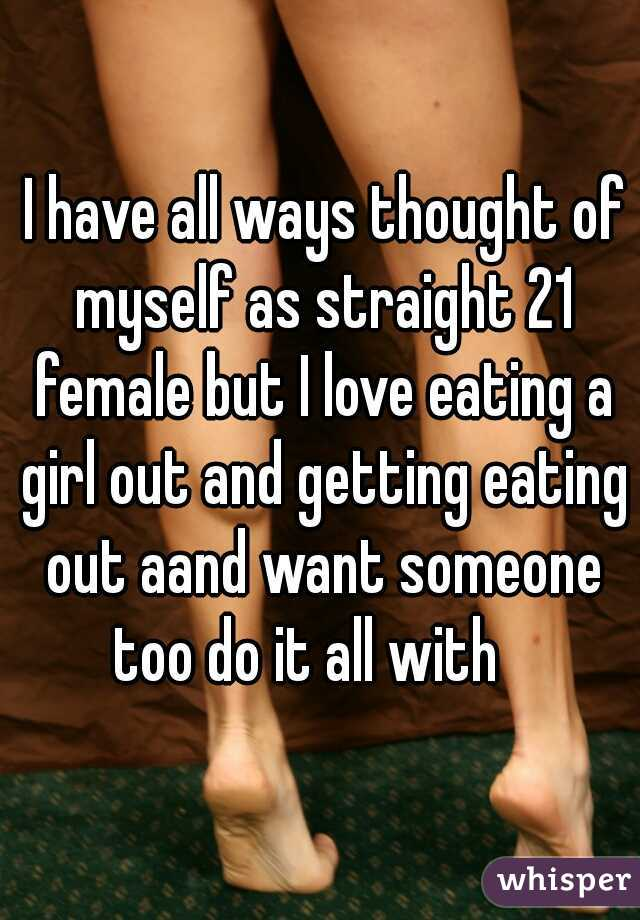 I have all ways thought of myself as straight 21 female but I love eating a girl out and getting eating out aand want someone too do it all with