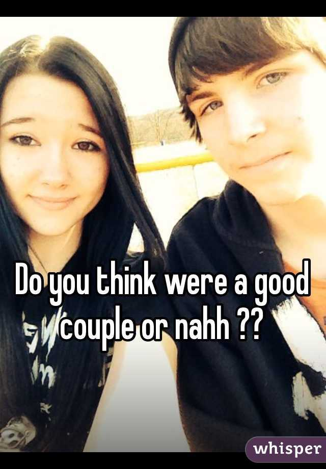 Do you think were a good couple or nahh ??
