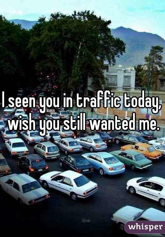 I seen you in traffic today, wish you still wanted me.