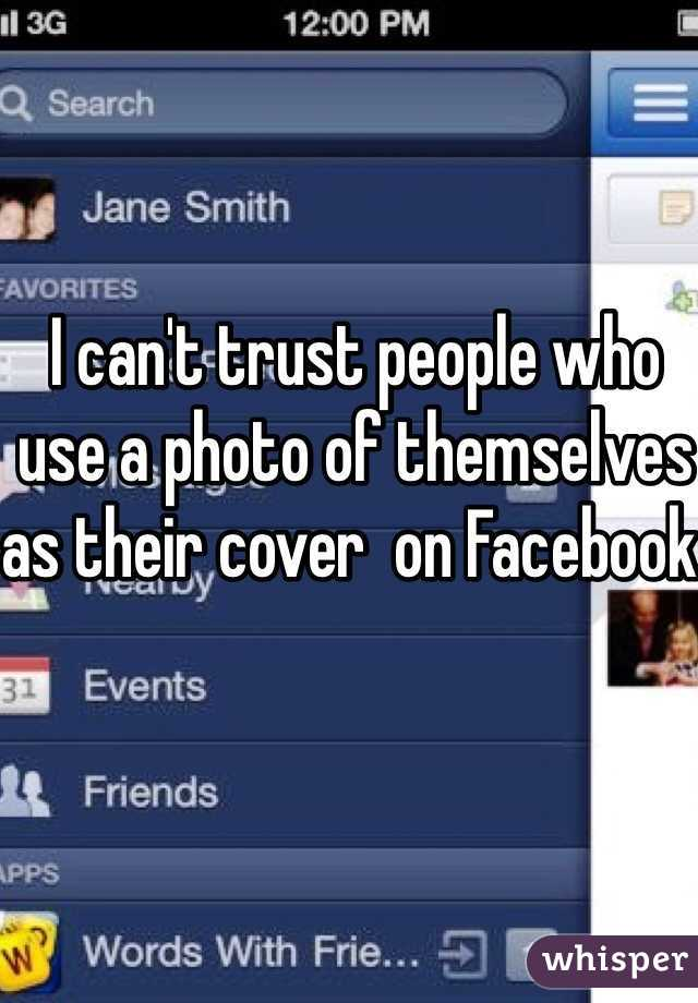 I can't trust people who use a photo of themselves as their cover  on Facebook.