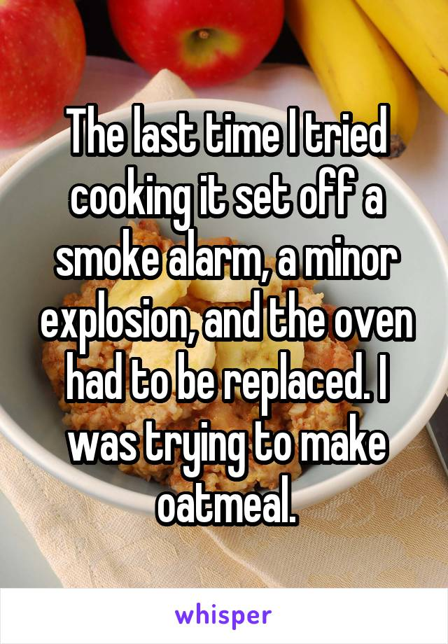 The last time I tried cooking it set off a smoke alarm, a minor explosion, and the oven had to be replaced. I was trying to make oatmeal.