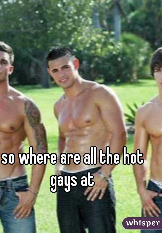 so where are all the hot gays at