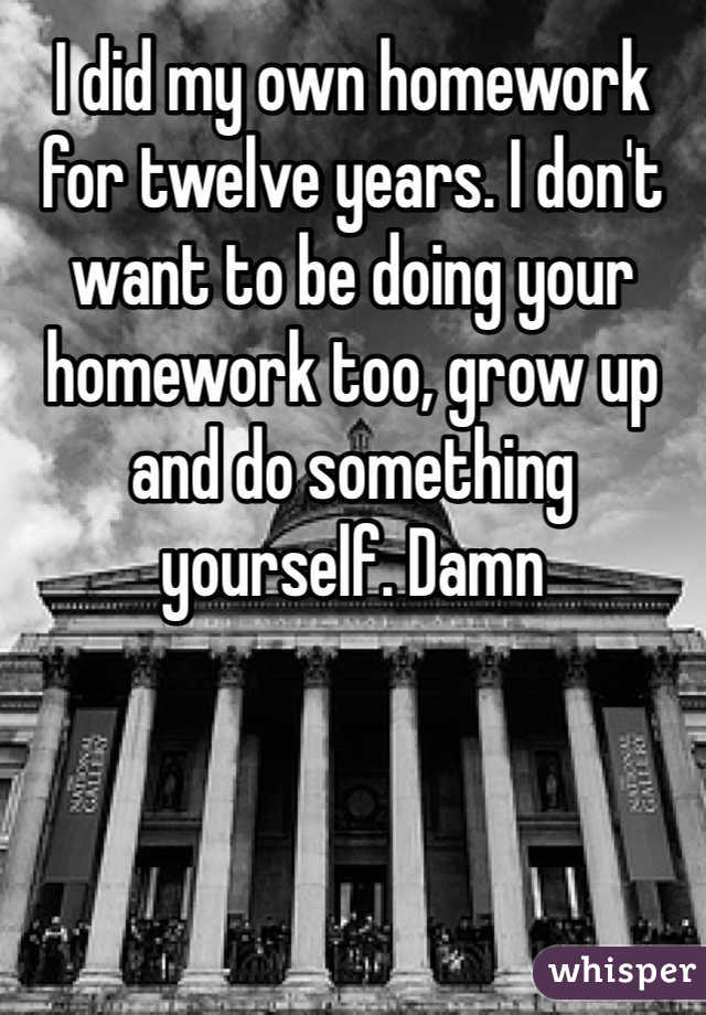 I did my own homework for twelve years. I don't want to be doing your homework too, grow up and do something yourself. Damn
