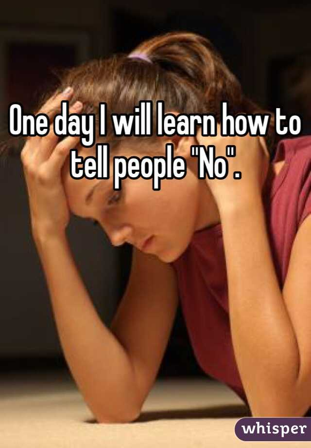 """One day I will learn how to tell people """"No""""."""