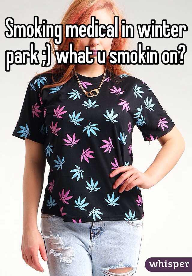 Smoking medical in winter park ;) what u smokin on?