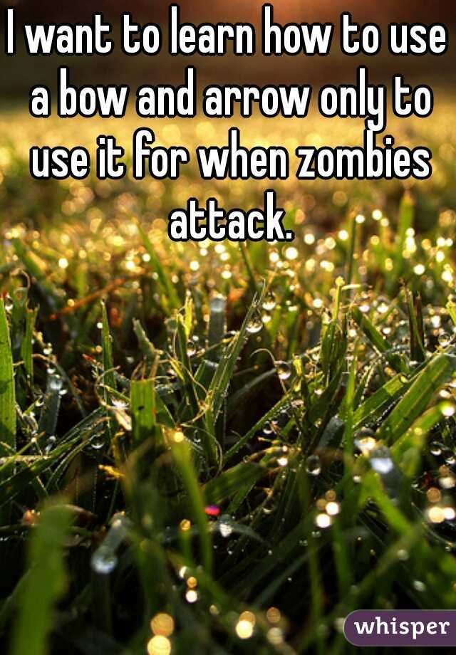 I want to learn how to use a bow and arrow only to use it for when zombies attack.