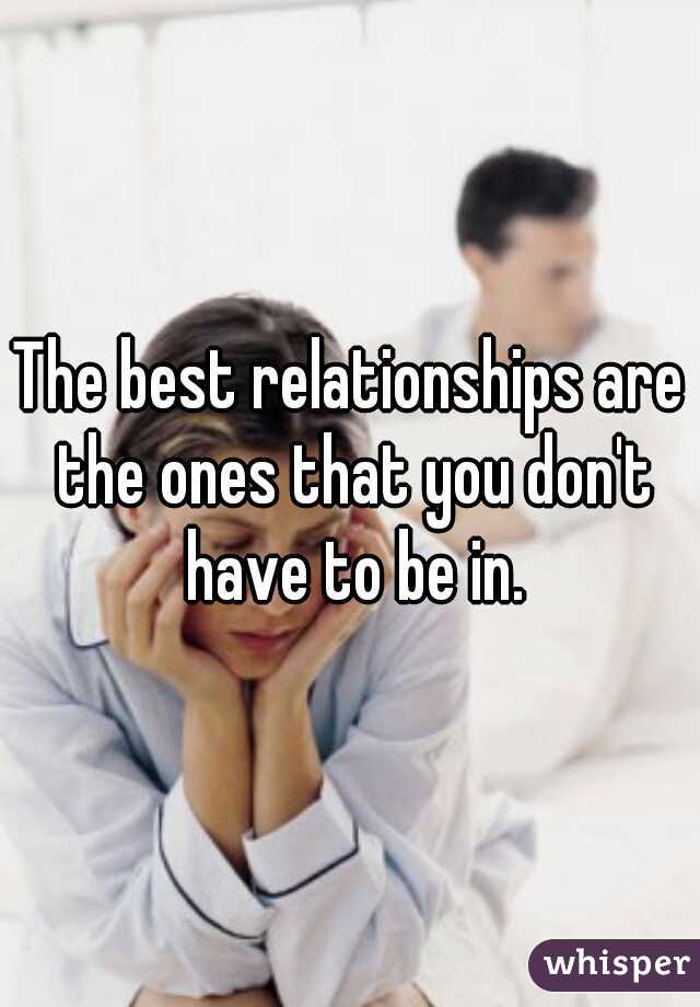 The best relationships are the ones that you don't have to be in.