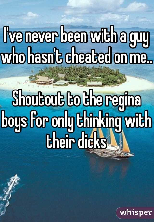 I've never been with a guy who hasn't cheated on me..  Shoutout to the regina boys for only thinking with their dicks