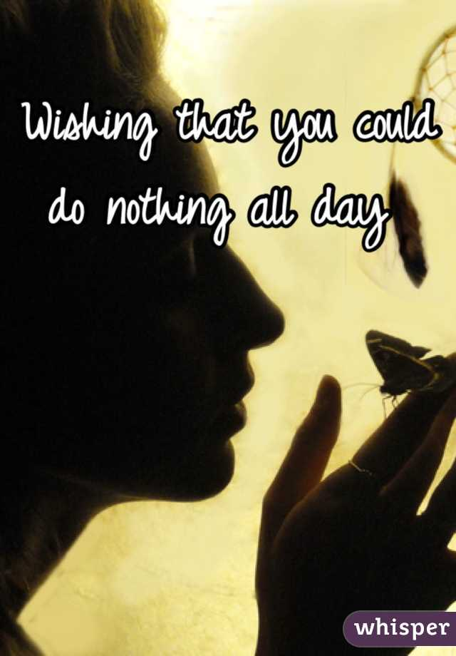 Wishing that you could do nothing all day