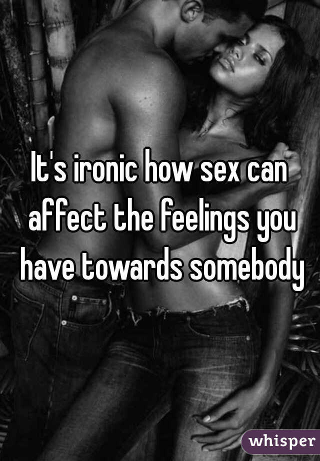 It's ironic how sex can affect the feelings you have towards somebody