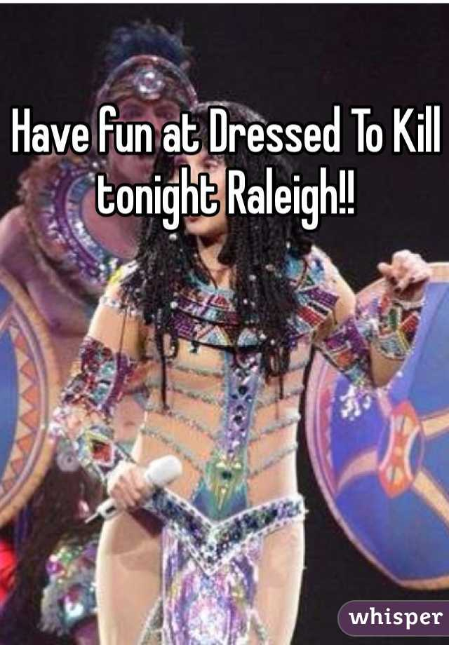Have fun at Dressed To Kill tonight Raleigh!!