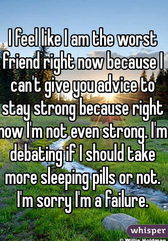 I feel like I am the worst friend right now because I can't give you advice to stay strong because right now I'm not even strong. I'm debating if I should take more sleeping pills or not. I'm sorry I'm a failure.