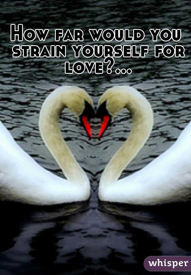 How far would you strain yourself for love?...