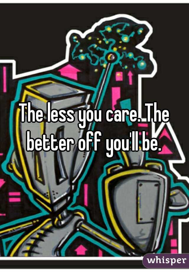 The less you care. The better off you'll be.
