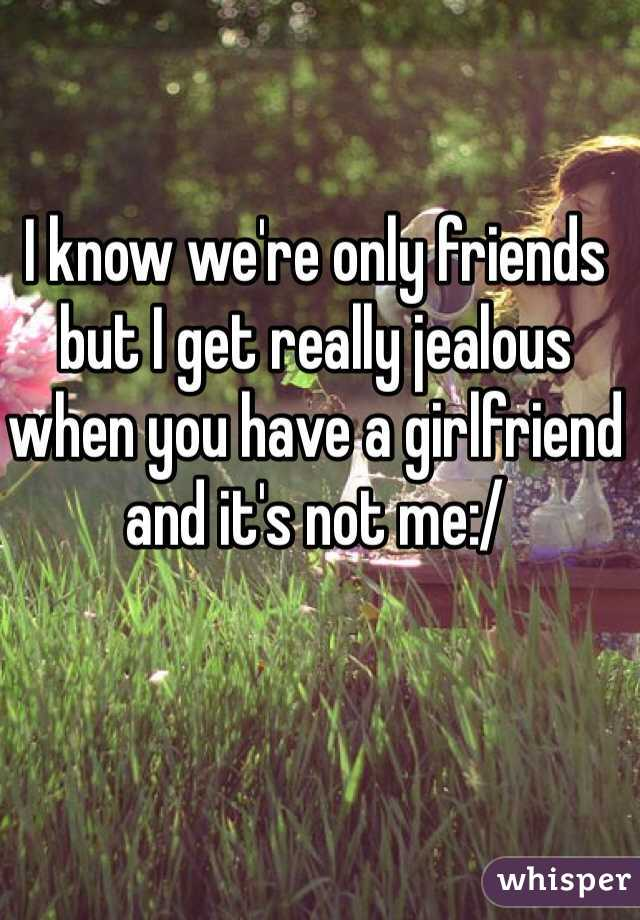 I know we're only friends but I get really jealous when you have a girlfriend and it's not me:/