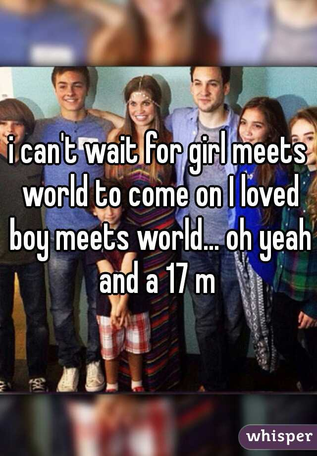i can't wait for girl meets world to come on I loved boy meets world... oh yeah and a 17 m