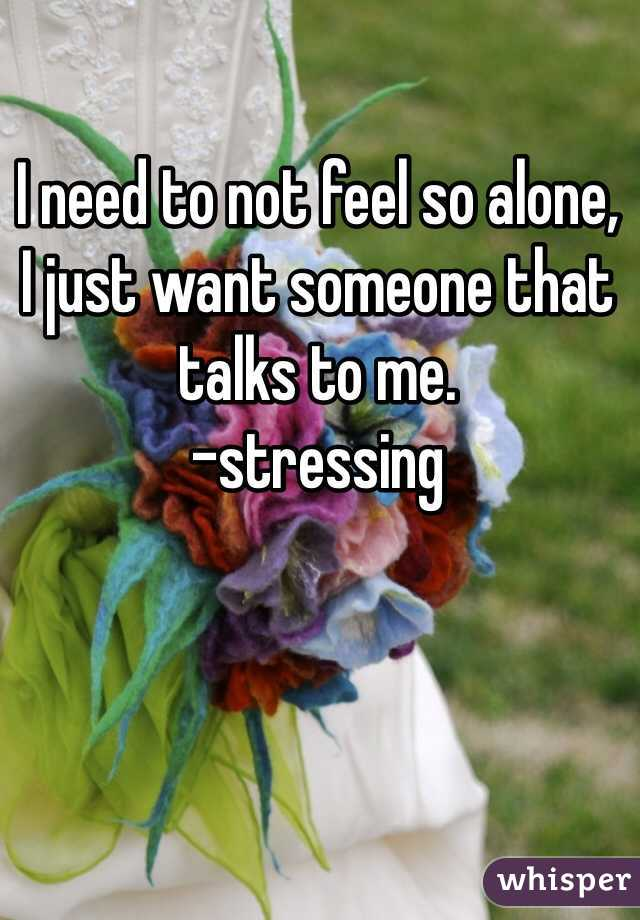 I need to not feel so alone,  I just want someone that talks to me.  -stressing